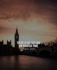 There is no return on wasted time.