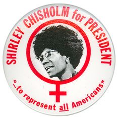 Shirley Chisholm. People talk about Geraldine Ferraro as a female political icon, but Shirley Chisholm was the first woman ever to run for president. And she was black as well.