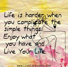 Life is harder when you complicate the simple things. Enjoy what you have and live your life.