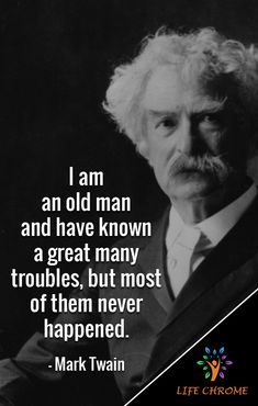 """""""I am an old man and have known a great many troubles, but most of them never happened."""" - Mark Twain """"I am an old man and have known a great many troubles, but most of them never happened. Famous Short Quotes, Quotes By Famous People, People Quotes, Powerful Motivational Quotes, Best Inspirational Quotes, Amazing Quotes, Quotable Quotes, Wisdom Quotes, Funny Quotes"""