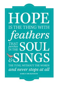 "This quote is a classic from the Emily Dickinson poem ""Hope is the thing with feathers."""