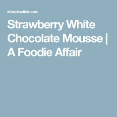 Strawberry White Chocolate Mousse | A Foodie Affair