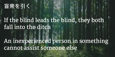 Japanese Quote => if the blind leads the blind, they both fall into the ditch Japanese Quotes, Japanese Books, Some Quotes, Quotes To Live By, Blind Leading The Blind, Someone Elses, Wall Quotes, Proverbs, Author