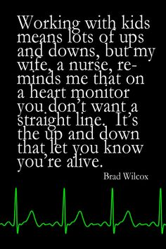 """""""Working with kids means lots of ups and downs, but my wife, a nurse, reminds me that on a heart monitor, you don't want a straight line. It's the up and down that let you know you're alive."""" - Brad Wilcox #Raising Kids #Stay at Home Mom #Homeschooling"""