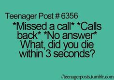 Teen Posts. You missed a call and when you call back there's no answer. I mean, what, did they die within 3 seconds? True.
