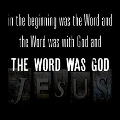 In the beginning was the Word and the Word was With God and the Word was God. - John 1:1