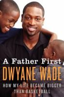 A Father First: How My Life Became Bigger Than Basketball by Dwyane Wade (for the NBA fan and fathers everywhere)