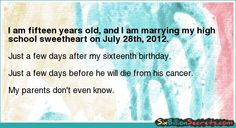 I am fifteen years old, and I am marrying my high school sweetheart on July 28th, 2012.
