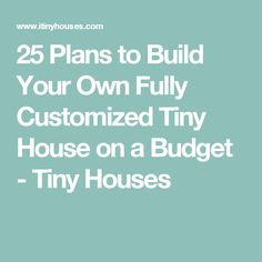 25 Plans to Build Your Own Fully Customized Tiny House on a Budget - Tiny Houses
