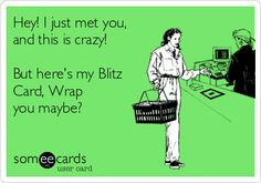 Hey! I just met you, and this is crazy! But here's my Blitz Card, Wrap you maybe?