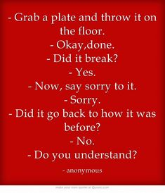 - Grab a plate and throw it on the floor. - Okay,done. - Did it break? - Yes. - Now, say sorry to it. - Sorry. - Did it go back to how it was before? - No. - Do you understand?