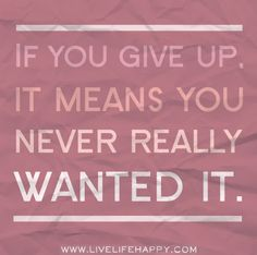 If you give up, it means you never really wanted it.