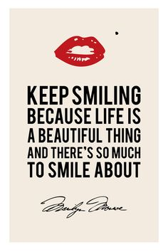 Keep smiling because life is a beautiful thing and there's so much to smile about. -Marilyn Monroe