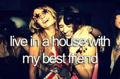 live in a house with my best friend!  that would be an adventure!
