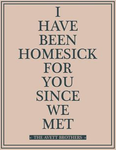 i have been homesick for you since we met