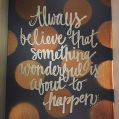 Hand Painted Canvas Art - always believe that something wonderful is about to happen!