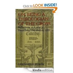 On Being a Theologian of the Cross: Reflections on Luther's Heidelberg Disputation, 1518 (Theology) eBook: Mr. Gerhard O. Forde: Books
