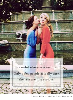 Be careful who you open up to. Some people actually care while others are just curious. Gossip girl Blair and Serena.
