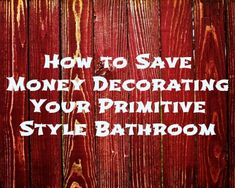 If you have a primitive themed bathroom or you are looking to change up the style of your bathroom to reflect a primitive style, you really may not have to spend as much money as you think on your ...