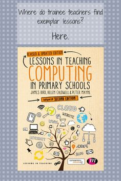 Lessons in Teaching Computing in Primary Schools will help you to teach computing in a way that brings the subject to the children, rather than the other way around.   It will support you to plan and teach lessons that motivate, engage and inspire children to see the opportunities that computing can offer and to understand how computing fits in with their daily learning and lives.