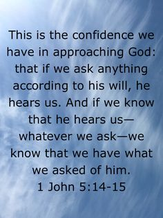1 John This is the confidence we have in approaching God: that if we ask anything according to his will, he hears us. And if we know that he hears us—whatever we ask—we know that we have what we asked of him Wisdom Bible, Bible Encouragement, Biblical Quotes, Religious Quotes, Bible Verses Quotes, Faith Quotes, Prayer Scriptures, Faith Prayer, Faith In God