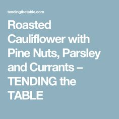 Roasted Cauliflower with Pine Nuts, Parsley and Currants – TENDING the TABLE