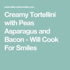 Creamy Tortellini with Peas Asparagus and Bacon - Will Cook For Smiles