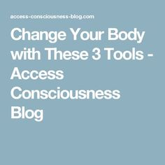 Change Your Body with These 3 Tools - Access Consciousness Blog