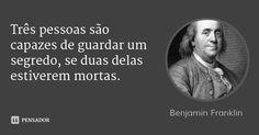 Três pessoas são capazes de guardar um segredo, se duas delas estiverem mortas. — Benjamin Franklin