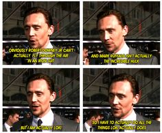 """""""Obviously Robert Downey Jr can't actually fly through the air in an iron suit and Mark Ruffalo isn't actually the Incredible Hunk, but I am actually Loki so I have to actually do all the things Loki actually does.""""  Hiddleston"""