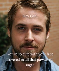 Hey Girl, You're so cute with your face covered in all that powdered sugar. - Ryan Gosling