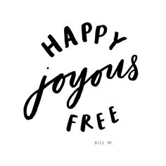 happy, joyous and free. 12 step recovery, alcoholics anonymous, bill w.