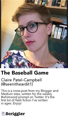 The Baseball Game by Claire Patel-Campbell (@seenitheardit1) https://scriggler.com/detailPost/story/114461 This is a cross-post from my Blogger and Medium sites, written for the weekly