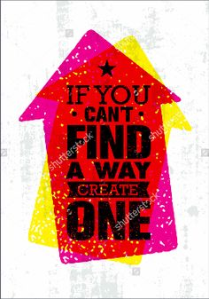 IF YOU CAN'T FIND A WAY CREATE ONE