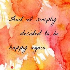 """""""And I simply decided to be happy again."""" -- I don't know why but that really just struck me. This is exactly what I need to do :)"""