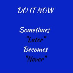 "Do it now, Sometimes ""Later"" Becomes ""never"". ‪#‎QuotesYouLove‬ ‪#‎QuoteOfTheDay‬ ‪#‎Motivation‬ ‪#‎MotivationalQuotes‬"