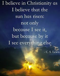 """I believe in Christianity as I believe that the sun has risen, not only because I see it, but because by it I see everything else."" ~ C. S. Lewis"