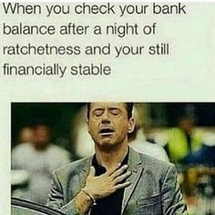 When you check your bank balance after a night of rachetness and your still financially stable