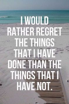 I would rather regret the things that I have done than the things that I have not.........