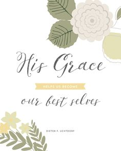 "April 2015 General Conference Quotes - Designs By Miss Mandee. ""His grace helps us become our best selves."" ~ Dieter F. Uchtdorf"