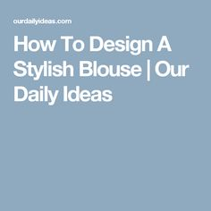 How To Design A Stylish Blouse | Our Daily Ideas