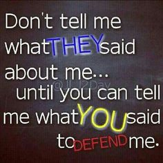 Don't tell me what they said about me...until you can tell me what you said to defend me.
