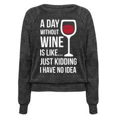 """Save the winos! Show that your have a deep love for wine with this funny wine drinker shirt. This shirt features an illustration of a wine glass filled with red wine and the phrase """"A Day Without Wine Is Like... Just Kidding I Have No Idea."""""""