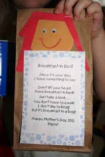 This project is a favorite every school year.    Breakfast in Bed  Since it is your day,  I have something to say.  Don't lift your head,  Have breakfast in bed.  Just take a look...  You don't have to cook!  I don't like to brag,  But it's breakfast in a bag!  Happy Mother's Day 2011  Enjoy!  Inside the bag, we place: a napkin, apple, breakfast bar, and a tea bag.