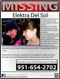 "MISSING! PLEASE SHARE!! Elektra Del Sol (13 yrs) of Hemet , Riverside County, California, missing (2/20/13).  Described at 5'5"", 120 lbs., with blue eyes, and brown hair. Elektra Del Sol requires medication for a medical condition, and is often considered unable to make age-appropriate decisions. Elektra Del Sol left the California Life Center in Hemet just after 12:30 p.m., Wednesday (2/20/13)."