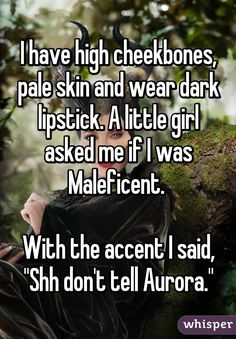 "I have high cheekbones, pale skin and wear dark lipstick. A little girl asked me if I was Maleficent. With the accent I said, ""Shh don't tell Aurora."" - I have high cheekbones, pale skin and wear dark lipstick. A little girl asked me if I was Maleficent - Really Funny Memes, Stupid Funny Memes, Funny Relatable Memes, Haha Funny, Funny Cute, Funny Texts, Hilarious Sayings, Hilarious Animals, Funny Signs"
