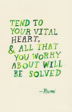 """""""Tend to your vital heart, and all that  you worry about will be solved."""" ~ Rumi"""