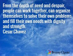 From the depth of need and despair, people can work together, can organize themselves to solve their own problems and fill their own needs with dignity and strength. Cesar Chavez