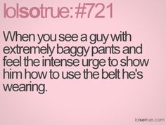 When you see a guy with extremely baggy pants and feel the intense urge to show him how to use the belt he's wearing. Flirting Messages, Flirting Quotes For Her, Flirting Tips For Girls, Funny Dating Quotes, Flirting Humor, Dating Humor, Top Dating Sites, Dating Advice, Girlfriend Humor