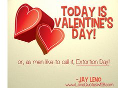 Today is Valentine's Day!  or, as men like to call it, EXTORTION DAY!